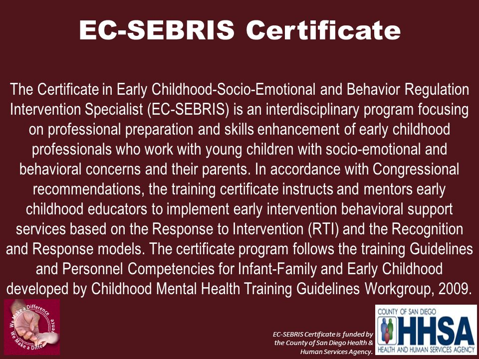 EC-SEBRIS Certificate The Certificate in Early Childhood-Socio-Emotional and Behavior Regulation Intervention Specialist (EC-SEBRIS) is an interdisciplinary program focusing on professional preparation and skills enhancement of early childhood professionals who work with young children with socio-emotional and behavioral concerns and their parents.