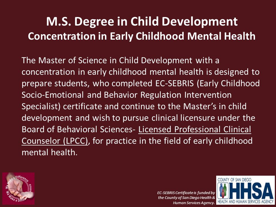 M.S. Degree in Child Development Concentration in Early Childhood Mental Health The Master of Science in Child Development with a concentration in ear