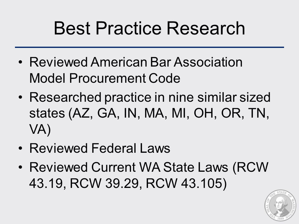 Best Practice Research Reviewed American Bar Association Model Procurement Code Researched practice in nine similar sized states (AZ, GA, IN, MA, MI, OH, OR, TN, VA) Reviewed Federal Laws Reviewed Current WA State Laws (RCW 43.19, RCW 39.29, RCW 43.105)
