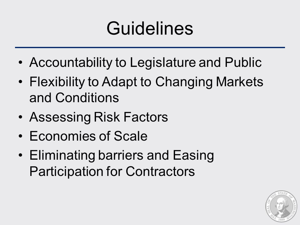 Guidelines Accountability to Legislature and Public Flexibility to Adapt to Changing Markets and Conditions Assessing Risk Factors Economies of Scale Eliminating barriers and Easing Participation for Contractors