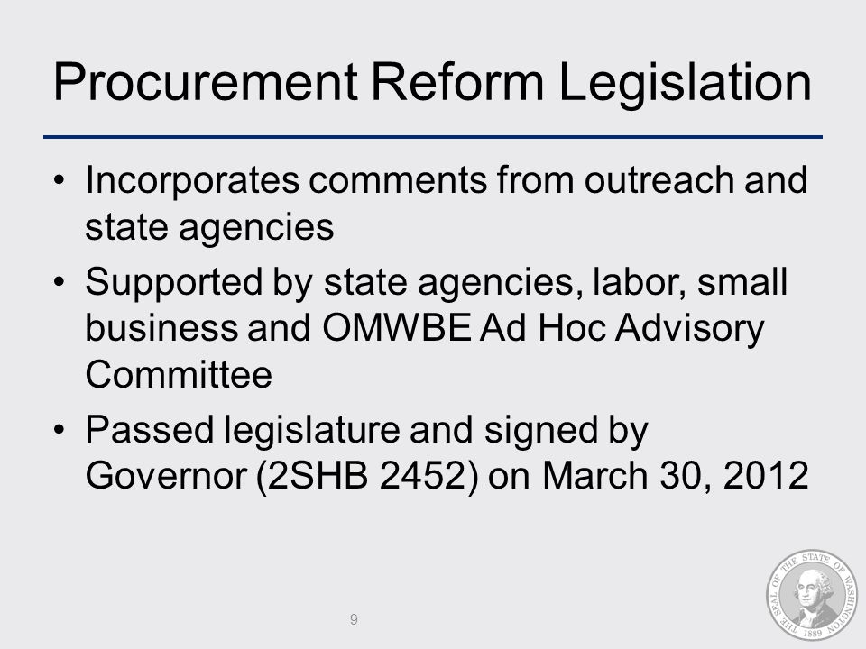 Procurement Reform Legislation Incorporates comments from outreach and state agencies Supported by state agencies, labor, small business and OMWBE Ad Hoc Advisory Committee Passed legislature and signed by Governor (2SHB 2452) on March 30, 2012 9