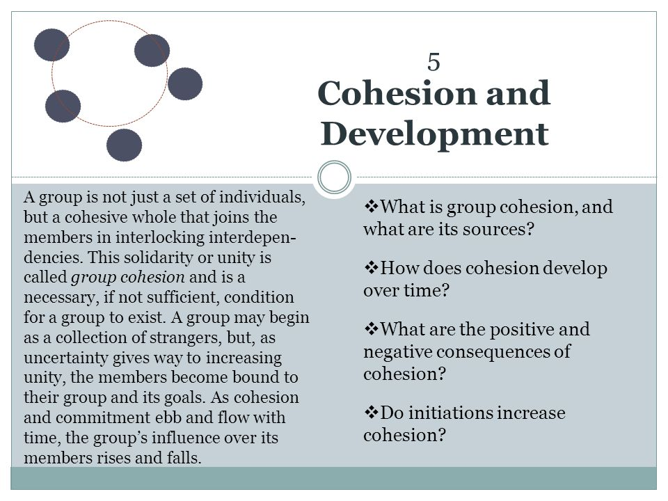Developing Cohesion Theories of development Five Stages Cycles of development The Nature of Cohesion Sources Social Task Collective Emotional Structural Consequences of Cohesion Explaining Initiations Basic Idea Groups develop: over time they exhibit predictable patterns of change Stage Models Some models assume groups move through a series of separable stages as they develop Cycle Models Some models assume groups repeatedly cycle through periods or phases during their lifetimes