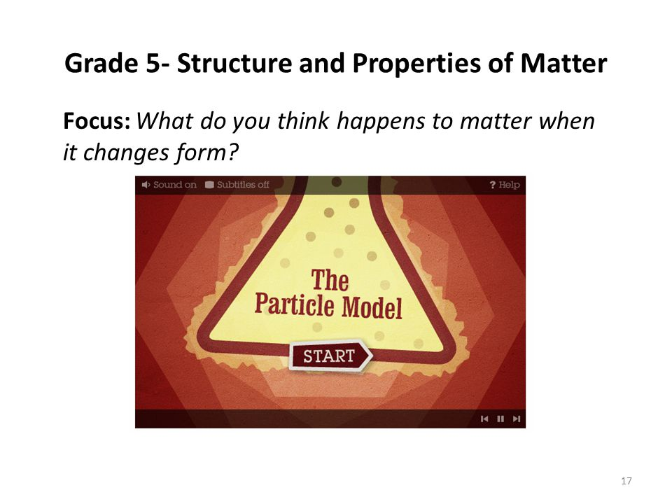 Focus: What do you think happens to matter when it changes form? Grade 5- Structure and Properties of Matter 17
