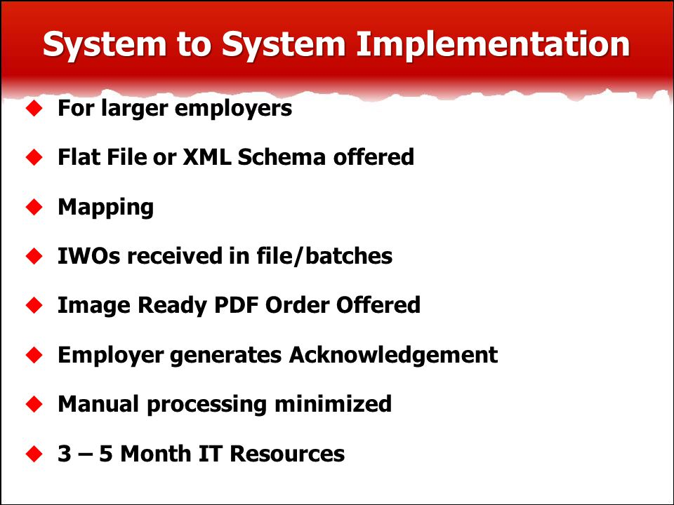 System to System Implementation  For larger employers  Flat File or XML Schema offered  Mapping  IWOs received in file/batches  Image Ready PDF Order Offered  Employer generates Acknowledgement  Manual processing minimized  3 – 5 Month IT Resources