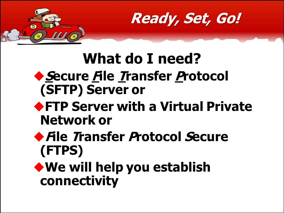 Ready, Set, Go! What do I need?  Secure File Transfer Protocol (SFTP) Server or  FTP Server with a Virtual Private Network or  File Transfer Protoc