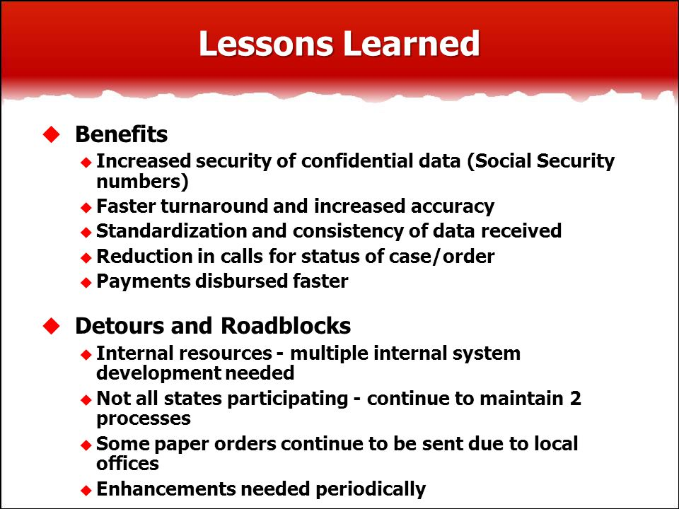 Lessons Learned  Benefits  Increased security of confidential data (Social Security numbers)  Faster turnaround and increased accuracy  Standardization and consistency of data received  Reduction in calls for status of case/order  Payments disbursed faster  Detours and Roadblocks  Internal resources - multiple internal system development needed  Not all states participating - continue to maintain 2 processes  Some paper orders continue to be sent due to local offices  Enhancements needed periodically