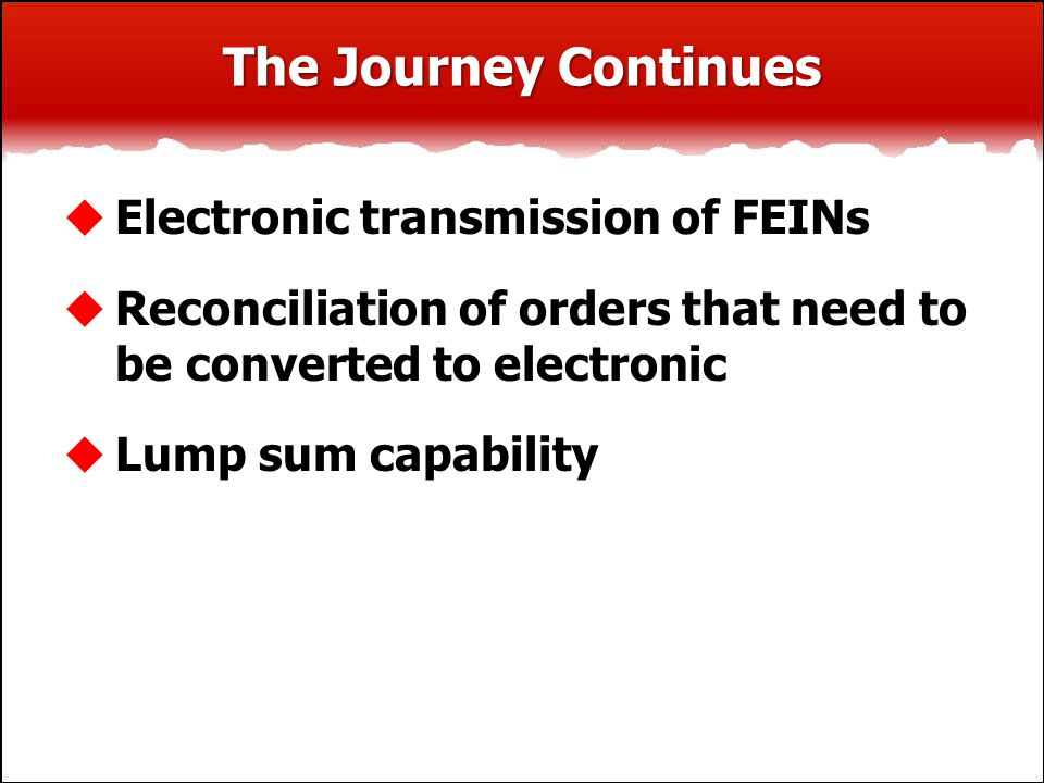 The Journey Continues  Electronic transmission of FEINs  Reconciliation of orders that need to be converted to electronic  Lump sum capability
