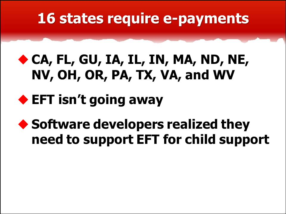  CA, FL, GU, IA, IL, IN, MA, ND, NE, NV, OH, OR, PA, TX, VA, and WV  EFT isn't going away  Software developers realized they need to support EFT fo