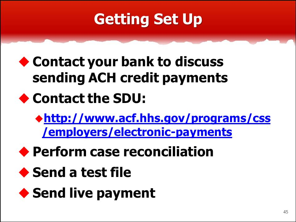 Getting Set Up  Contact your bank to discuss sending ACH credit payments  Contact the SDU:  http://www.acf.hhs.gov/programs/css /employers/electron