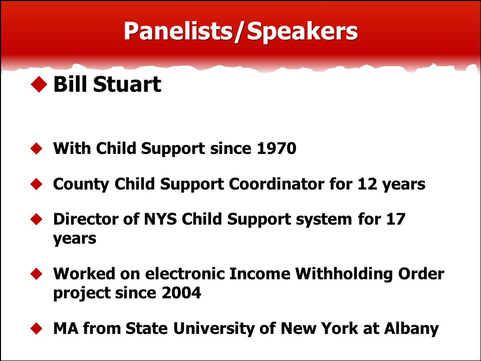 Panelists/Speakers  Bill Stuart  With Child Support since 1970  County Child Support Coordinator for 12 years  Director of NYS Child Support syste