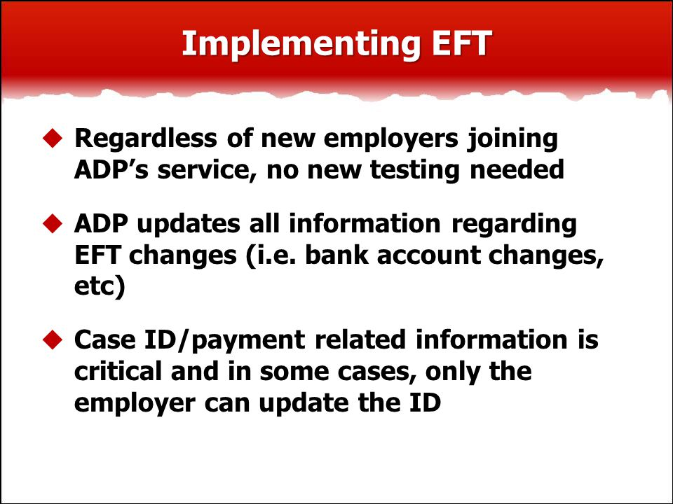 Implementing EFT  Regardless of new employers joining ADP's service, no new testing needed  ADP updates all information regarding EFT changes (i.e.