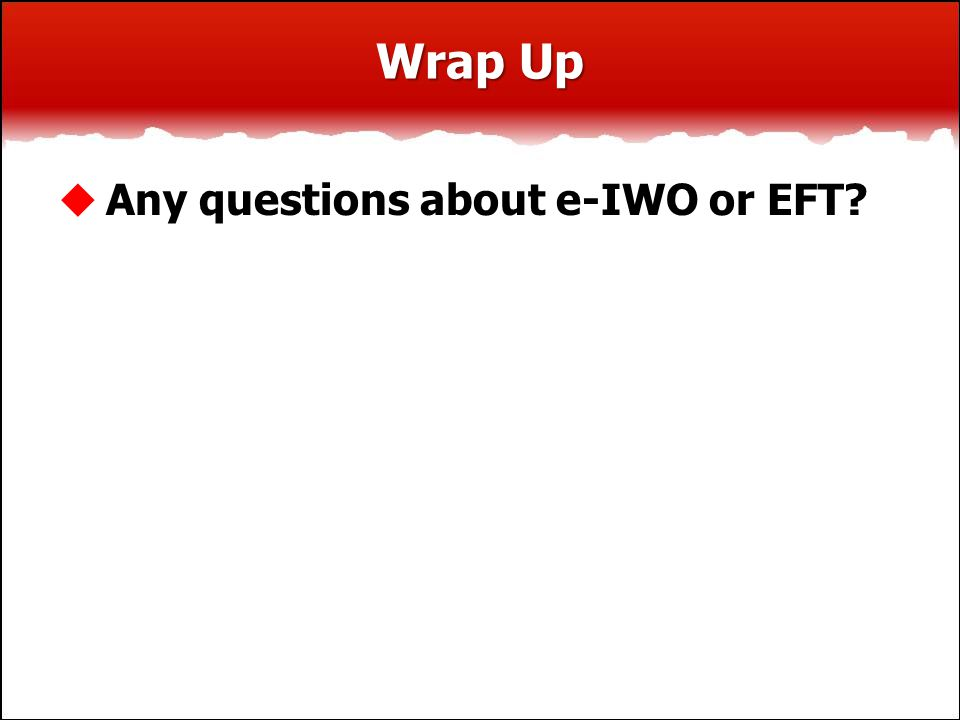 Wrap Up  Any questions about e-IWO or EFT