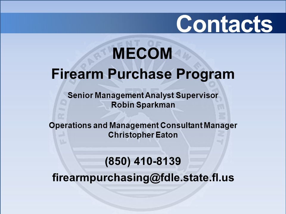 Contacts Senior Management Analyst Supervisor Robin Sparkman Operations and Management Consultant Manager Christopher Eaton firearmpurchasing@fdle.state.fl.us (850) 410-8139 Firearm Purchase Program MECOM
