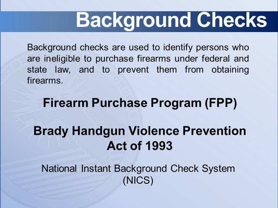 Firearm Purchase Program (FPP) Brady Handgun Violence Prevention Act of 1993 Background checks are used to identify persons who are ineligible to purchase firearms under federal and state law, and to prevent them from obtaining firearms.