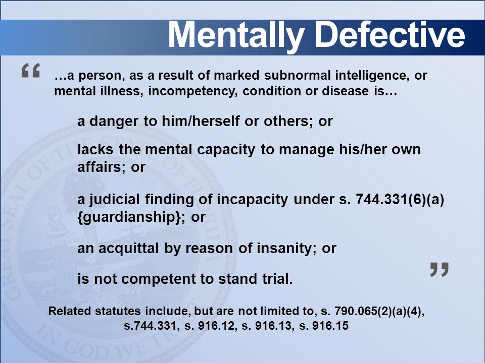Mentally Defective …a person, as a result of marked subnormal intelligence, or mental illness, incompetency, condition or disease is… a danger to him/herself or others; or a judicial finding of incapacity under s.