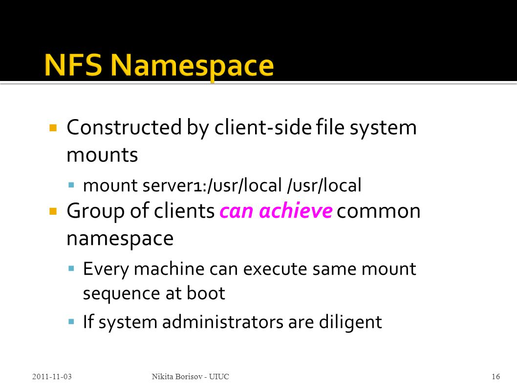  Constructed by client-side file system mounts  mount server1:/usr/local /usr/local  Group of clients can achieve common namespace  Every machine can execute same mount sequence at boot  If system administrators are diligent 2011-11-03Nikita Borisov - UIUC16