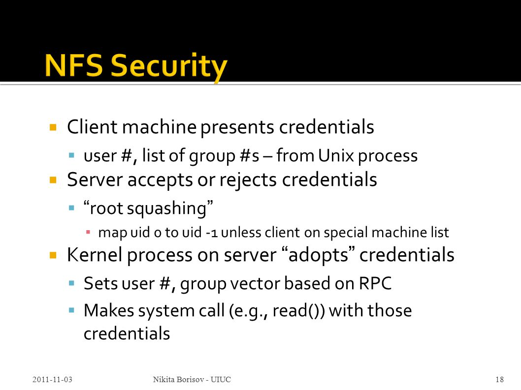  Client machine presents credentials  user #, list of group #s – from Unix process  Server accepts or rejects credentials  root squashing ▪ map uid 0 to uid -1 unless client on special machine list  Kernel process on server adopts credentials  Sets user #, group vector based on RPC  Makes system call (e.g., read()) with those credentials 2011-11-03Nikita Borisov - UIUC18