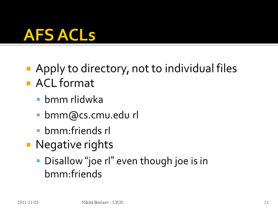  Apply to directory, not to individual files  ACL format  bmm rlidwka  bmm@cs.cmu.edu rl  bmm:friends rl  Negative rights  Disallow joe rl even though joe is in bmm:friends 2011-11-03Nikita Borisov - UIUC21