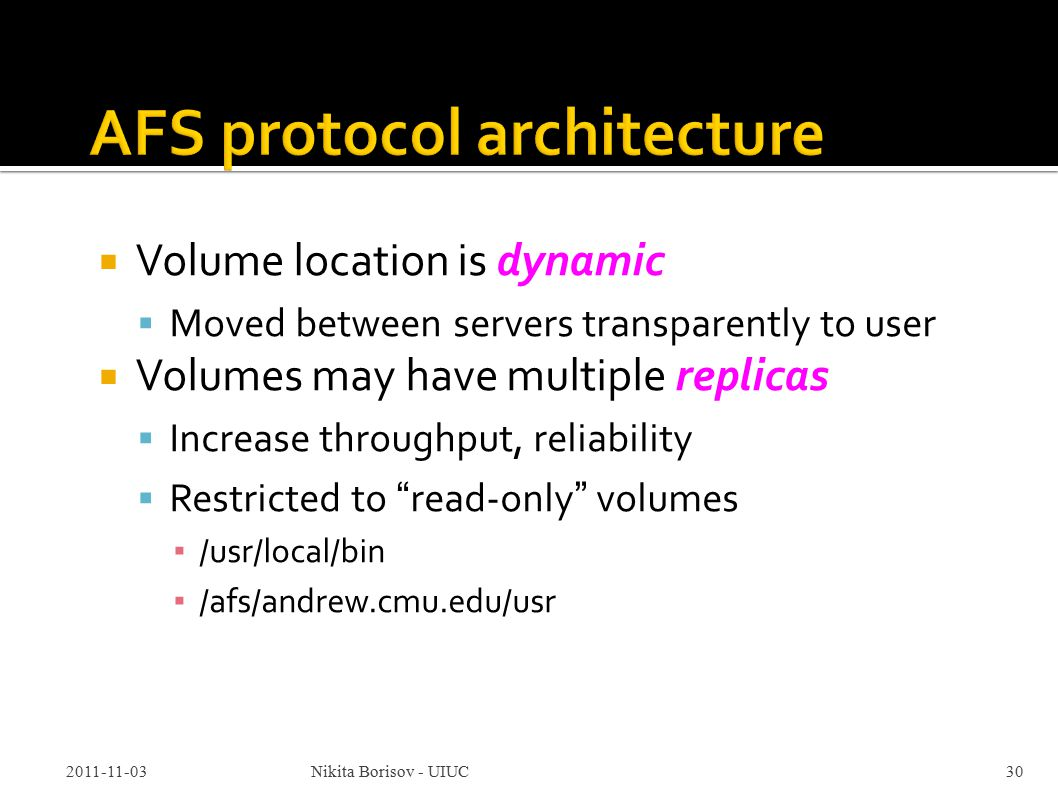  Volume location is dynamic  Moved between servers transparently to user  Volumes may have multiple replicas  Increase throughput, reliability  Restricted to read-only volumes ▪ /usr/local/bin ▪ /afs/andrew.cmu.edu/usr 2011-11-03Nikita Borisov - UIUC30