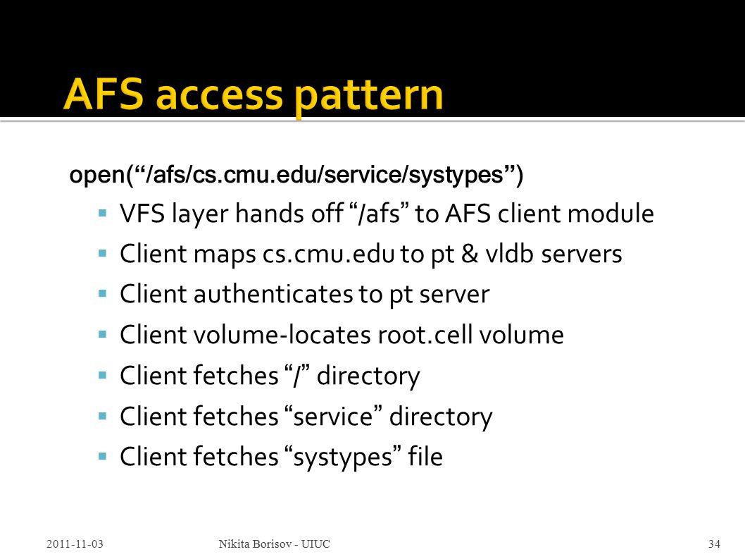 open( /afs/cs.cmu.edu/service/systypes )  VFS layer hands off /afs to AFS client module  Client maps cs.cmu.edu to pt & vldb servers  Client authenticates to pt server  Client volume-locates root.cell volume  Client fetches / directory  Client fetches service directory  Client fetches systypes file 2011-11-03Nikita Borisov - UIUC34