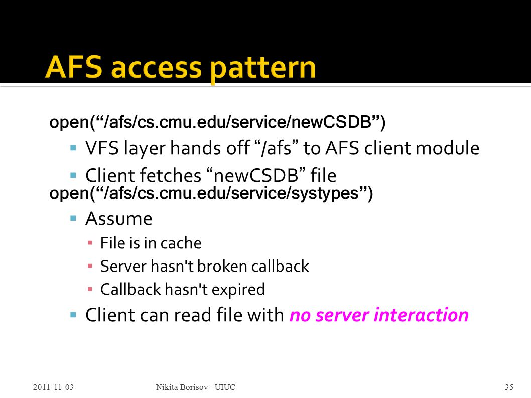 open( /afs/cs.cmu.edu/service/newCSDB )  VFS layer hands off /afs to AFS client module  Client fetches newCSDB file open( /afs/cs.cmu.edu/service/systypes )  Assume ▪ File is in cache ▪ Server hasn t broken callback ▪ Callback hasn t expired  Client can read file with no server interaction 2011-11-03Nikita Borisov - UIUC35