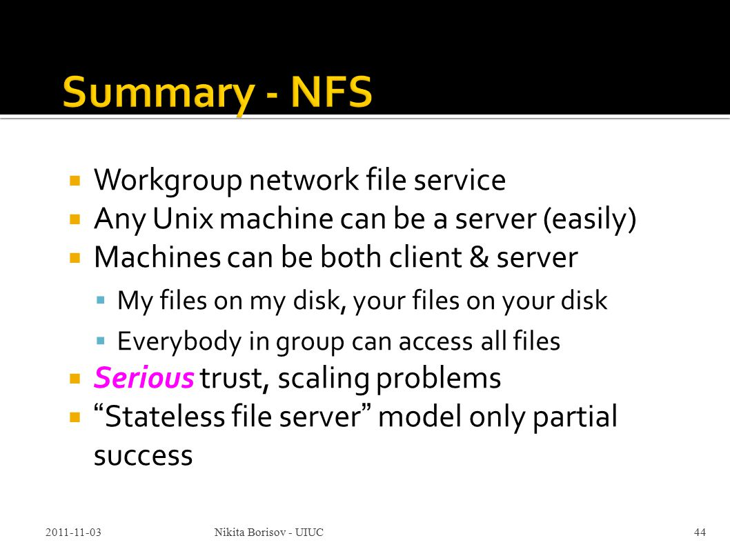  Workgroup network file service  Any Unix machine can be a server (easily)  Machines can be both client & server  My files on my disk, your files on your disk  Everybody in group can access all files  Serious trust, scaling problems  Stateless file server model only partial success 2011-11-03Nikita Borisov - UIUC44