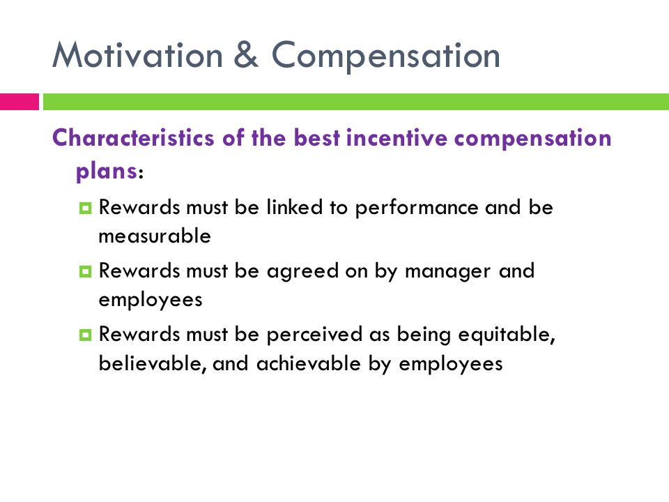 Motivation & Compensation Characteristics of the best incentive compensation plans:  Rewards must be linked to performance and be measurable  Rewards must be agreed on by manager and employees  Rewards must be perceived as being equitable, believable, and achievable by employees