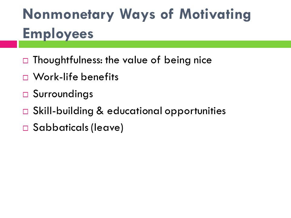 Nonmonetary Ways of Motivating Employees  Thoughtfulness: the value of being nice  Work-life benefits  Surroundings  Skill-building & educational