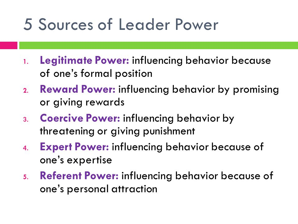 5 Sources of Leader Power 1. Legitimate Power: influencing behavior because of one's formal position 2. Reward Power: influencing behavior by promisin