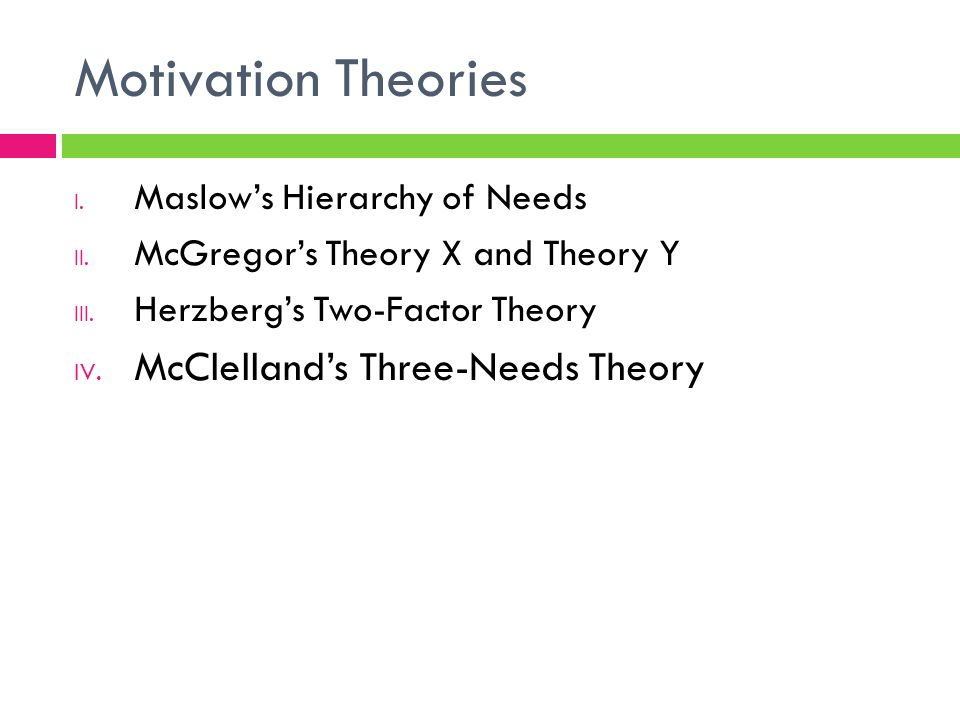 Motivation Theories I. Maslow's Hierarchy of Needs II. McGregor's Theory X and Theory Y III. Herzberg's Two-Factor Theory IV. McClelland's Three-Needs