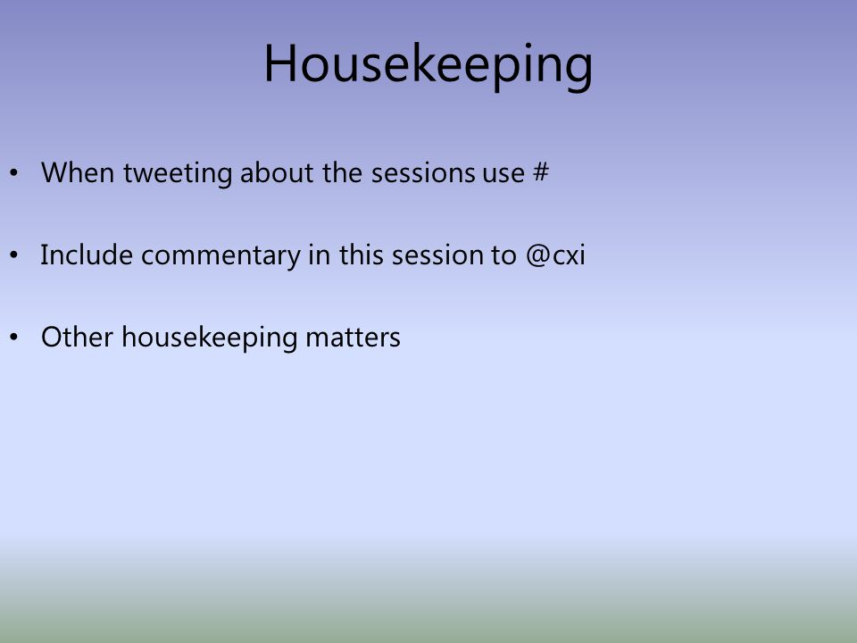 When tweeting about the sessions use # Include commentary in this session to @cxi Other housekeeping matters Housekeeping