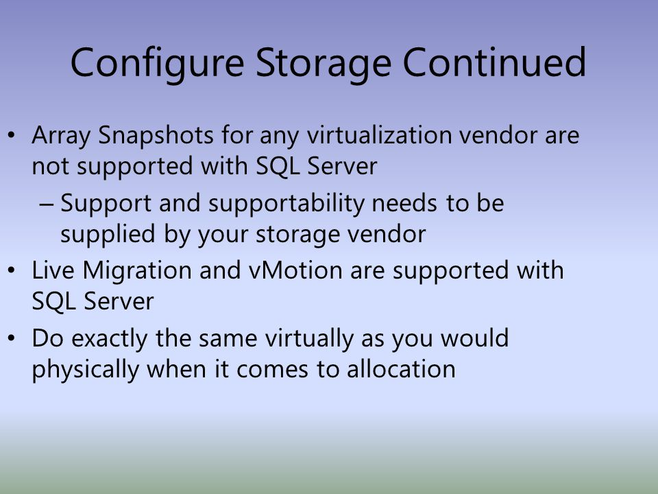 Configure Storage Continued Array Snapshots for any virtualization vendor are not supported with SQL Server – Support and supportability needs to be supplied by your storage vendor Live Migration and vMotion are supported with SQL Server Do exactly the same virtually as you would physically when it comes to allocation