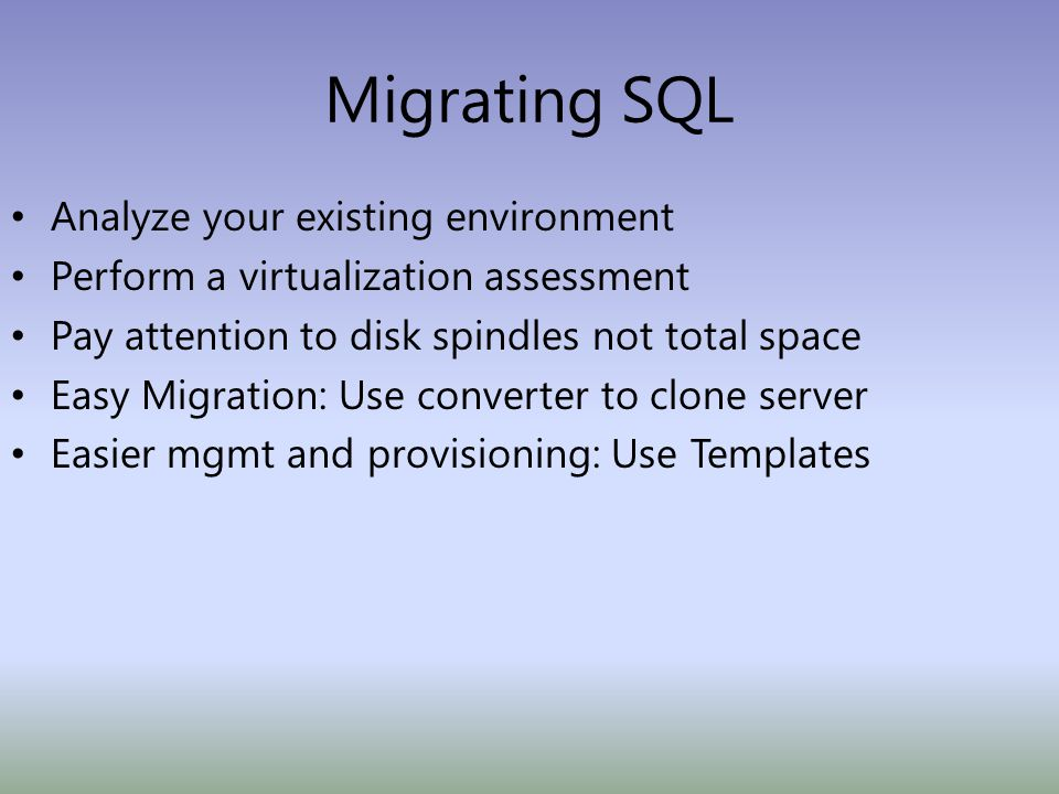 Migrating SQL Analyze your existing environment Perform a virtualization assessment Pay attention to disk spindles not total space Easy Migration: Use converter to clone server Easier mgmt and provisioning: Use Templates