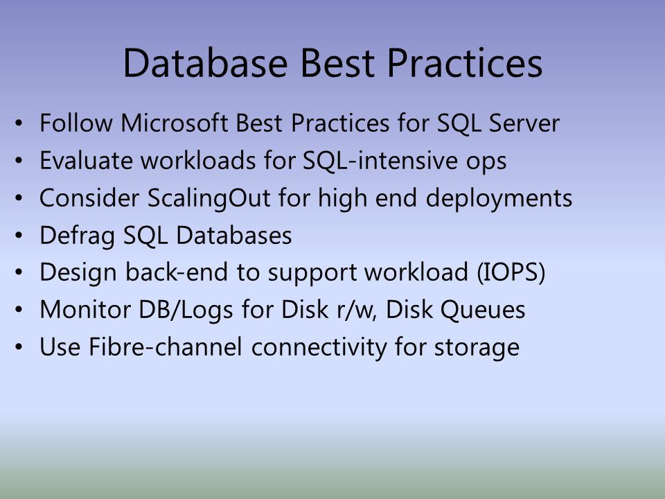Database Best Practices Follow Microsoft Best Practices for SQL Server Evaluate workloads for SQL-intensive ops Consider ScalingOut for high end deployments Defrag SQL Databases Design back-end to support workload (IOPS) Monitor DB/Logs for Disk r/w, Disk Queues Use Fibre-channel connectivity for storage