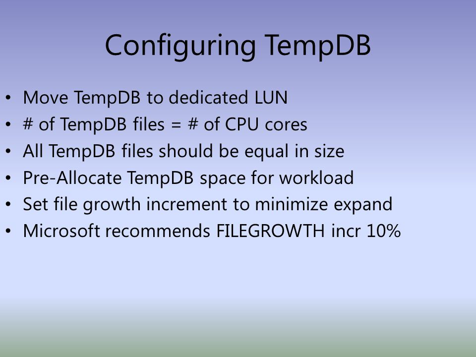 Configuring TempDB Move TempDB to dedicated LUN # of TempDB files = # of CPU cores All TempDB files should be equal in size Pre-Allocate TempDB space for workload Set file growth increment to minimize expand Microsoft recommends FILEGROWTH incr 10%