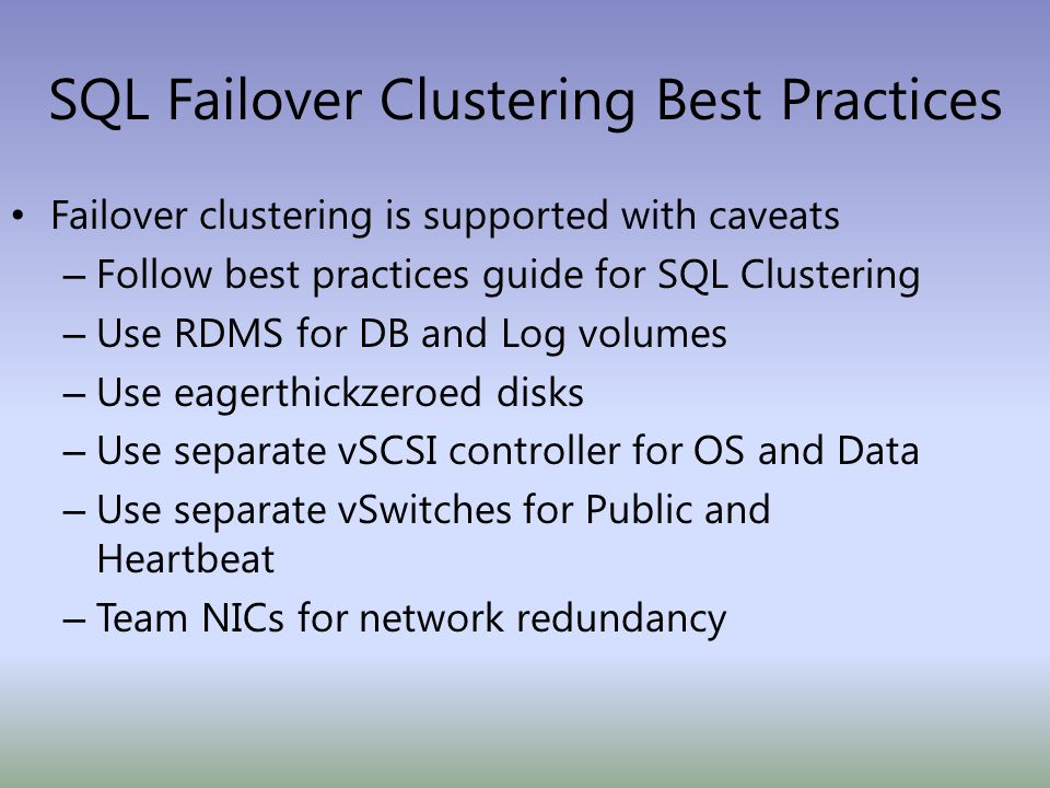 SQL Failover Clustering Best Practices Failover clustering is supported with caveats – Follow best practices guide for SQL Clustering – Use RDMS for DB and Log volumes – Use eagerthickzeroed disks – Use separate vSCSI controller for OS and Data – Use separate vSwitches for Public and Heartbeat – Team NICs for network redundancy