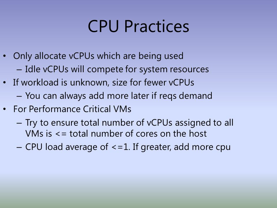 CPU Practices Only allocate vCPUs which are being used – Idle vCPUs will compete for system resources If workload is unknown, size for fewer vCPUs – You can always add more later if reqs demand For Performance Critical VMs – Try to ensure total number of vCPUs assigned to all VMs is <= total number of cores on the host – CPU load average of <=1.