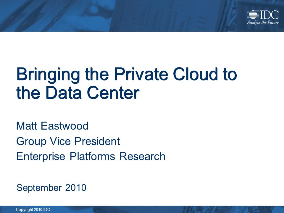 Copyright 2010 IDC. Bringing the Private Cloud to the Data Center Matt Eastwood Group Vice President Enterprise Platforms Research September 2010