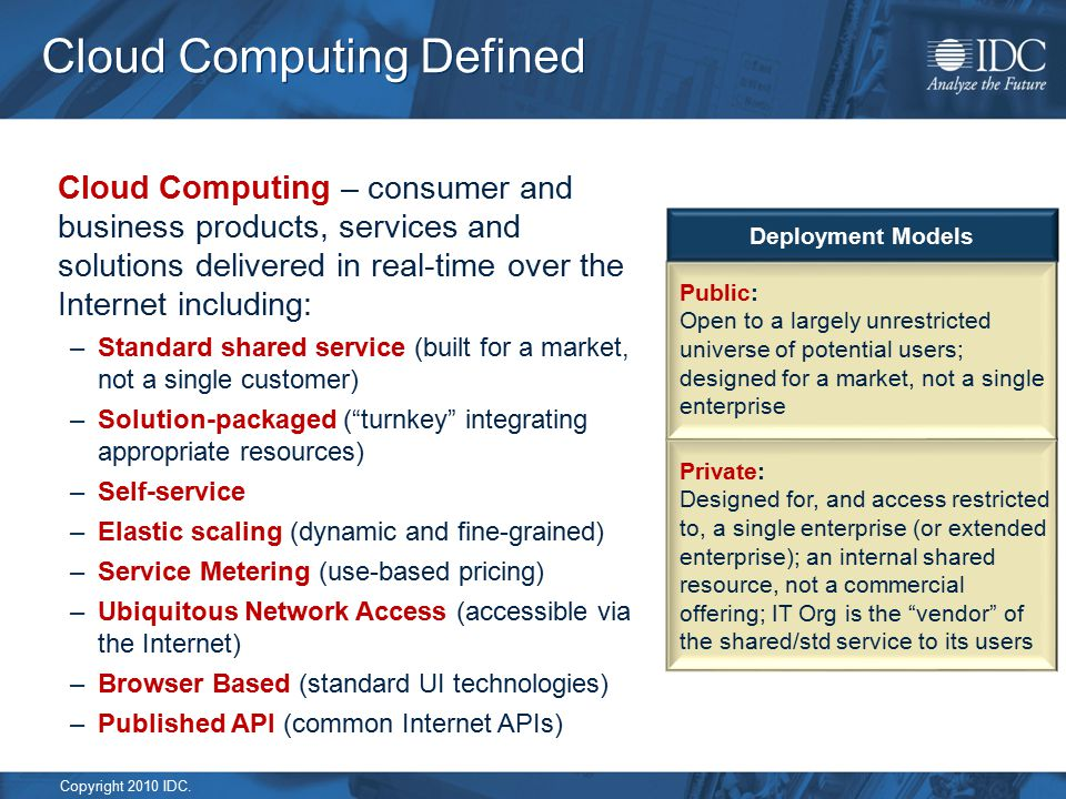 Copyright 2010 IDC. Cloud Computing Defined Cloud Computing – consumer and business products, services and solutions delivered in real-time over the I