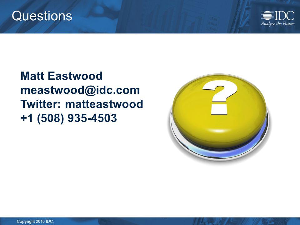 Copyright 2010 IDC. Questions Matt Eastwood meastwood@idc.com Twitter: matteastwood +1 (508) 935-4503