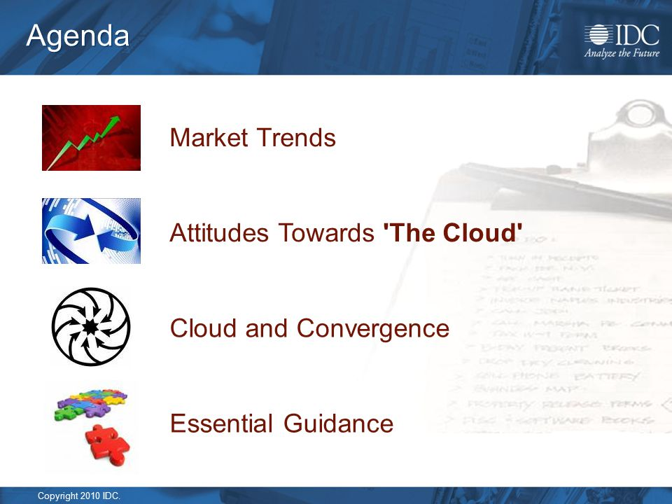 Copyright 2010 IDC. Agenda Cloud and Convergence Attitudes Towards 'The Cloud' Market Trends Essential Guidance