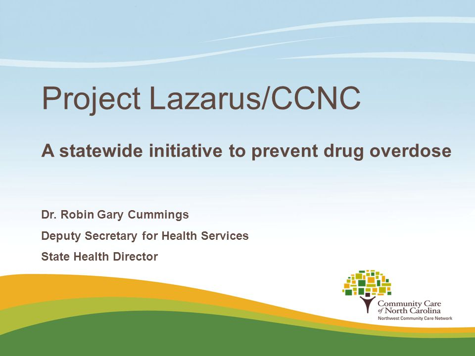 Project Lazarus/CCNC A statewide initiative to prevent drug overdose Dr. Robin Gary Cummings Deputy Secretary for Health Services State Health Directo