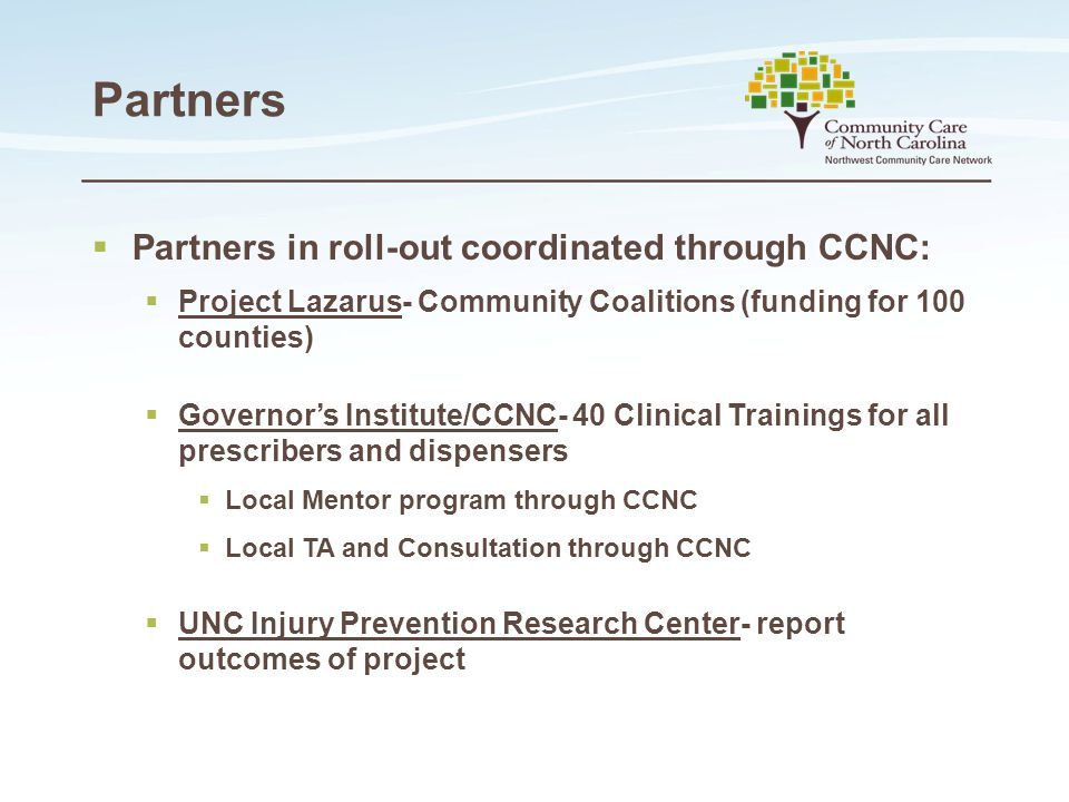Partners  Partners in roll-out coordinated through CCNC:  Project Lazarus- Community Coalitions (funding for 100 counties)  Governor's Institute/CCNC- 40 Clinical Trainings for all prescribers and dispensers  Local Mentor program through CCNC  Local TA and Consultation through CCNC  UNC Injury Prevention Research Center- report outcomes of project