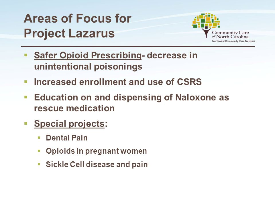 Areas of Focus for Project Lazarus  Safer Opioid Prescribing- decrease in unintentional poisonings  Increased enrollment and use of CSRS  Education on and dispensing of Naloxone as rescue medication  Special projects:  Dental Pain  Opioids in pregnant women  Sickle Cell disease and pain