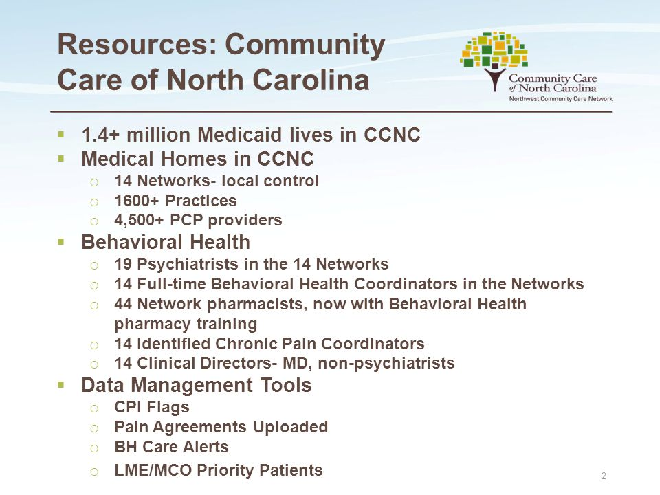 Resources: Community Care of North Carolina  1.4+ million Medicaid lives in CCNC  Medical Homes in CCNC o 14 Networks- local control o 1600+ Practices o 4,500+ PCP providers  Behavioral Health o 19 Psychiatrists in the 14 Networks o 14 Full-time Behavioral Health Coordinators in the Networks o 44 Network pharmacists, now with Behavioral Health pharmacy training o 14 Identified Chronic Pain Coordinators o 14 Clinical Directors- MD, non-psychiatrists  Data Management Tools o CPI Flags o Pain Agreements Uploaded o BH Care Alerts o LME/MCO Priority Patients 2