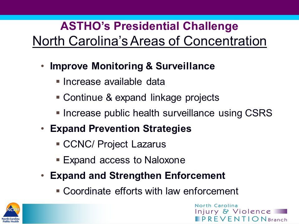 ASTHO's Presidential Challenge North Carolina's Areas of Concentration Improve Monitoring & Surveillance  Increase available data  Continue & expand linkage projects  Increase public health surveillance using CSRS Expand Prevention Strategies  CCNC/ Project Lazarus  Expand access to Naloxone Expand and Strengthen Enforcement  Coordinate efforts with law enforcement