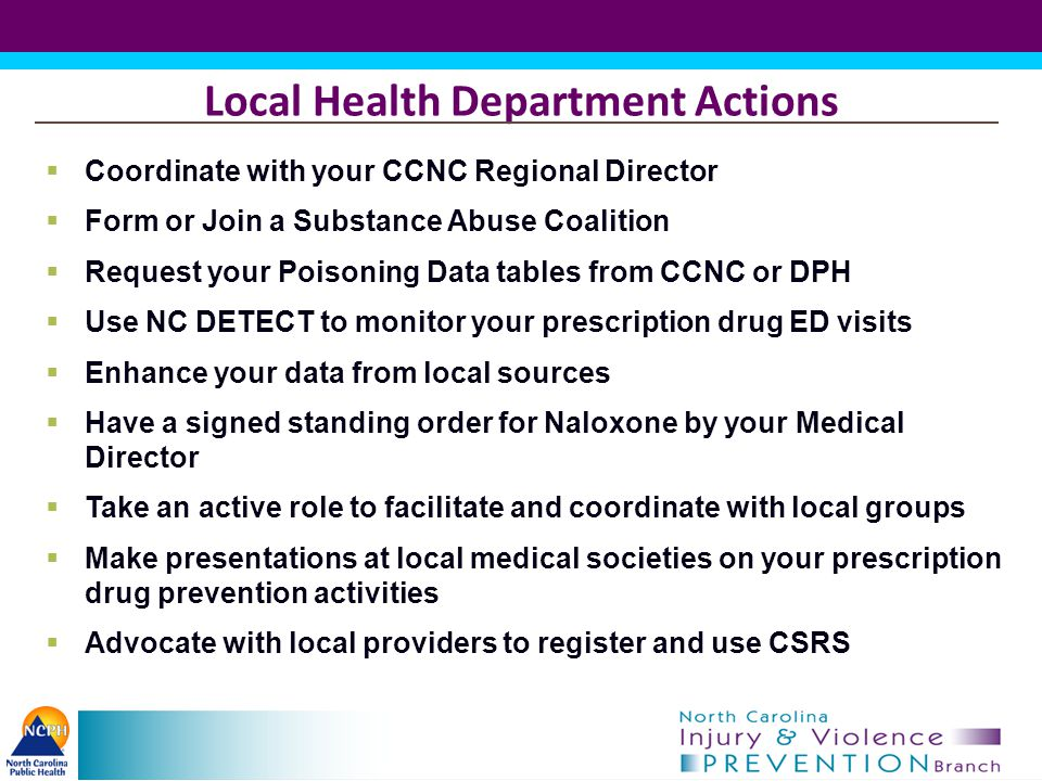 Local Health Department Actions  Coordinate with your CCNC Regional Director  Form or Join a Substance Abuse Coalition  Request your Poisoning Data tables from CCNC or DPH  Use NC DETECT to monitor your prescription drug ED visits  Enhance your data from local sources  Have a signed standing order for Naloxone by your Medical Director  Take an active role to facilitate and coordinate with local groups  Make presentations at local medical societies on your prescription drug prevention activities  Advocate with local providers to register and use CSRS