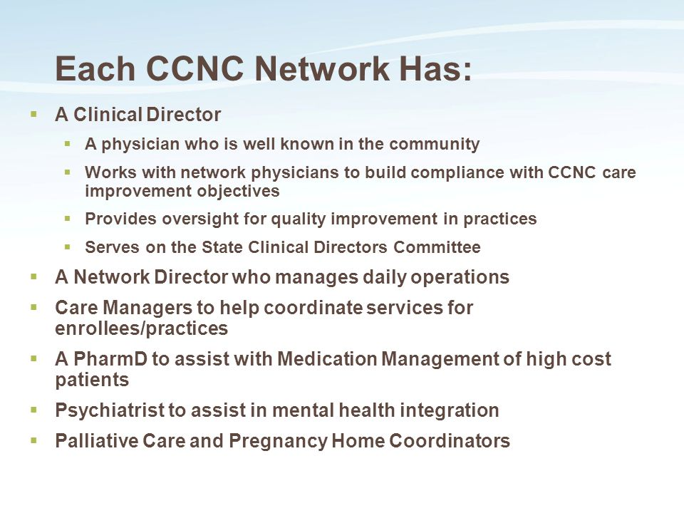 Each CCNC Network Has:  A Clinical Director  A physician who is well known in the community  Works with network physicians to build compliance with CCNC care improvement objectives  Provides oversight for quality improvement in practices  Serves on the State Clinical Directors Committee  A Network Director who manages daily operations  Care Managers to help coordinate services for enrollees/practices  A PharmD to assist with Medication Management of high cost patients  Psychiatrist to assist in mental health integration  Palliative Care and Pregnancy Home Coordinators