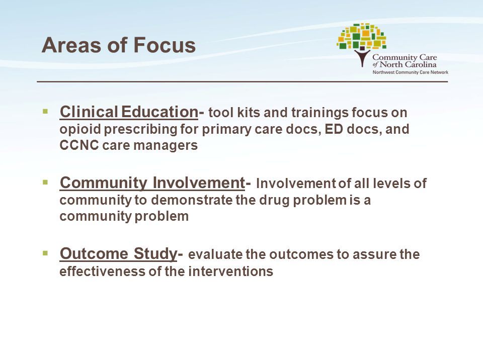 Areas of Focus  Clinical Education- tool kits and trainings focus on opioid prescribing for primary care docs, ED docs, and CCNC care managers  Community Involvement- Involvement of all levels of community to demonstrate the drug problem is a community problem  Outcome Study- evaluate the outcomes to assure the effectiveness of the interventions