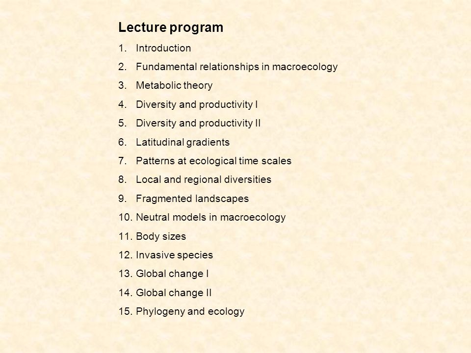Lecture program 1.Introduction 2.Fundamental relationships in macroecology 3.Metabolic theory 4.Diversity and productivity I 5.Diversity and productivity II 6.Latitudinal gradients 7.Patterns at ecological time scales 8.Local and regional diversities 9.Fragmented landscapes 10.Neutral models in macroecology 11.Body sizes 12.Invasive species 13.Global change I 14.Global change II 15.Phylogeny and ecology
